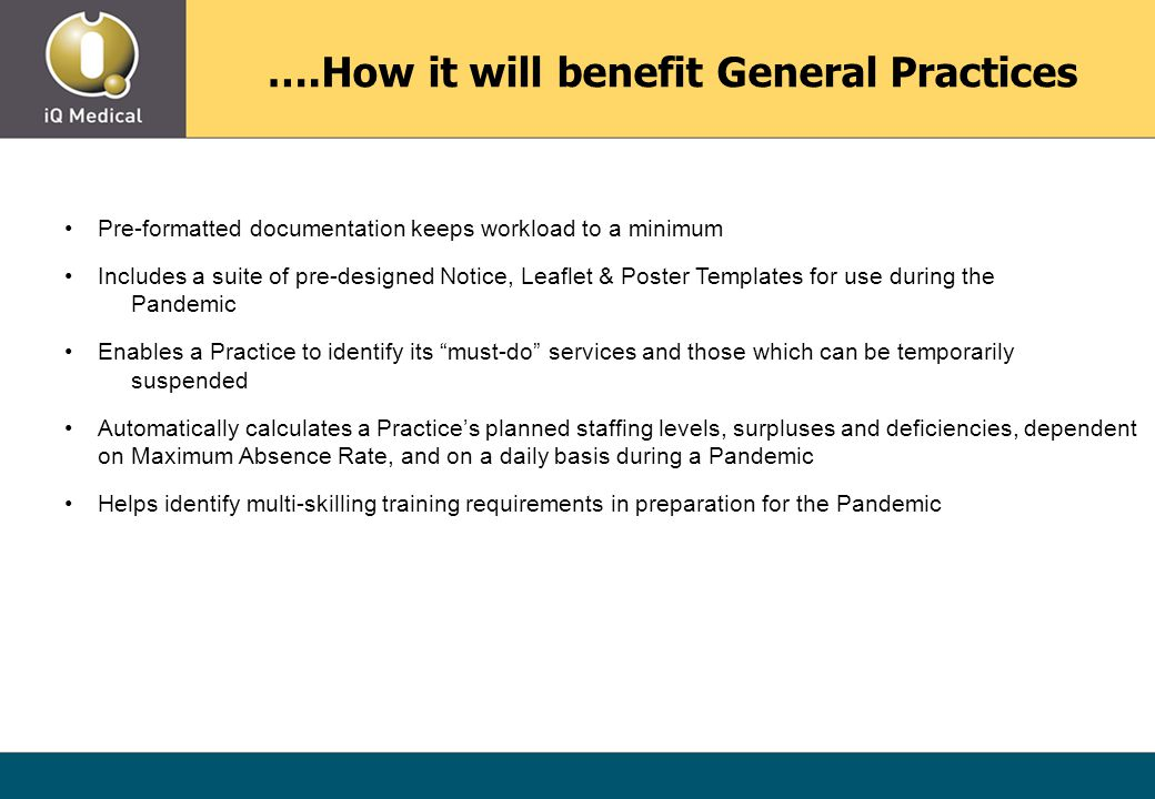 ….How it will benefit General Practices Pre-formatted documentation keeps workload to a minimum Includes a suite of pre-designed Notice, Leaflet & Poster Templates for use during the Pandemic Enables a Practice to identify its must-do services and those which can be temporarily suspended Automatically calculates a Practice's planned staffing levels, surpluses and deficiencies, dependent on Maximum Absence Rate, and on a daily basis during a Pandemic Helps identify multi-skilling training requirements in preparation for the Pandemic