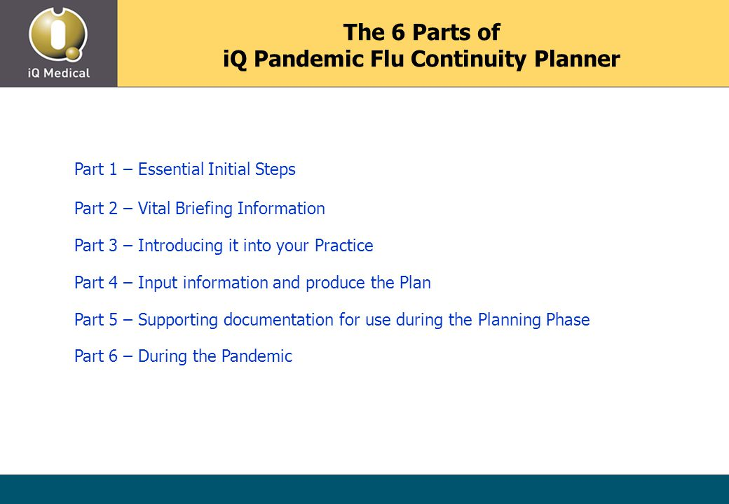 The 6 Parts of iQ Pandemic Flu Continuity Planner Part 1 – Essential Initial Steps Part 2 – Vital Briefing Information Part 3 – Introducing it into your Practice Part 4 – Input information and produce the Plan Part 5 – Supporting documentation for use during the Planning Phase Part 6 – During the Pandemic