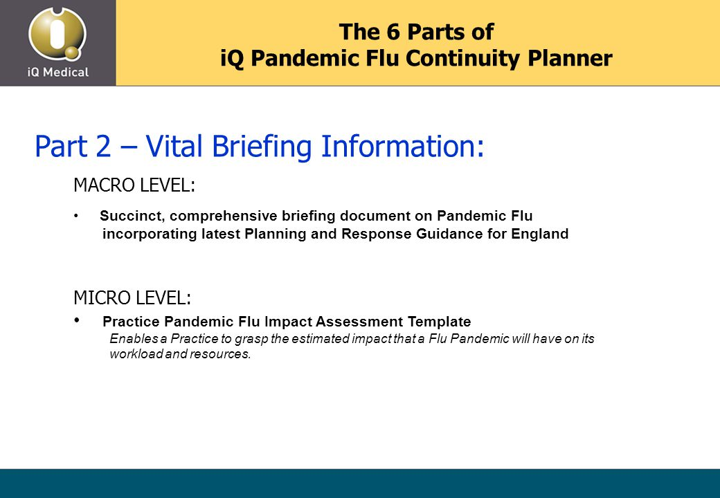 The 6 Parts of iQ Pandemic Flu Continuity Planner Part 2 – Vital Briefing Information: MACRO LEVEL: Succinct, comprehensive briefing document on Pandemic Flu incorporating latest Planning and Response Guidance for England MICRO LEVEL: Practice Pandemic Flu Impact Assessment Template Enables a Practice to grasp the estimated impact that a Flu Pandemic will have on its workload and resources.