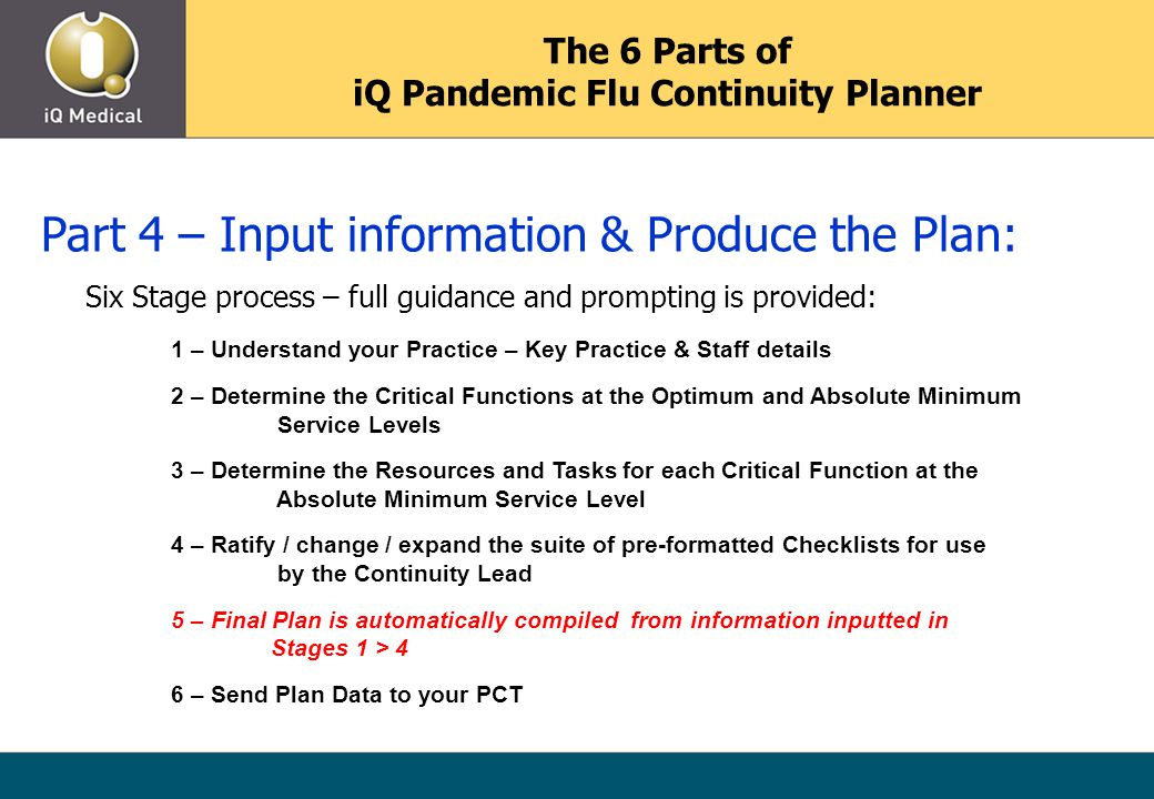 The 6 Parts of iQ Pandemic Flu Continuity Planner Part 4 – Input information & Produce the Plan: Six Stage process – full guidance and prompting is provided: 1 – Understand your Practice – Key Practice & Staff details 2 – Determine the Critical Functions at the Optimum and Absolute Minimum Service Levels 3 – Determine the Resources and Tasks for each Critical Function at the Absolute Minimum Service Level 4 – Ratify / change / expand the suite of pre-formatted Checklists for use by the Continuity Lead 5 – Final Plan is automatically compiled from information inputted in Stages 1 > 4 6 – Send Plan Data to your PCT