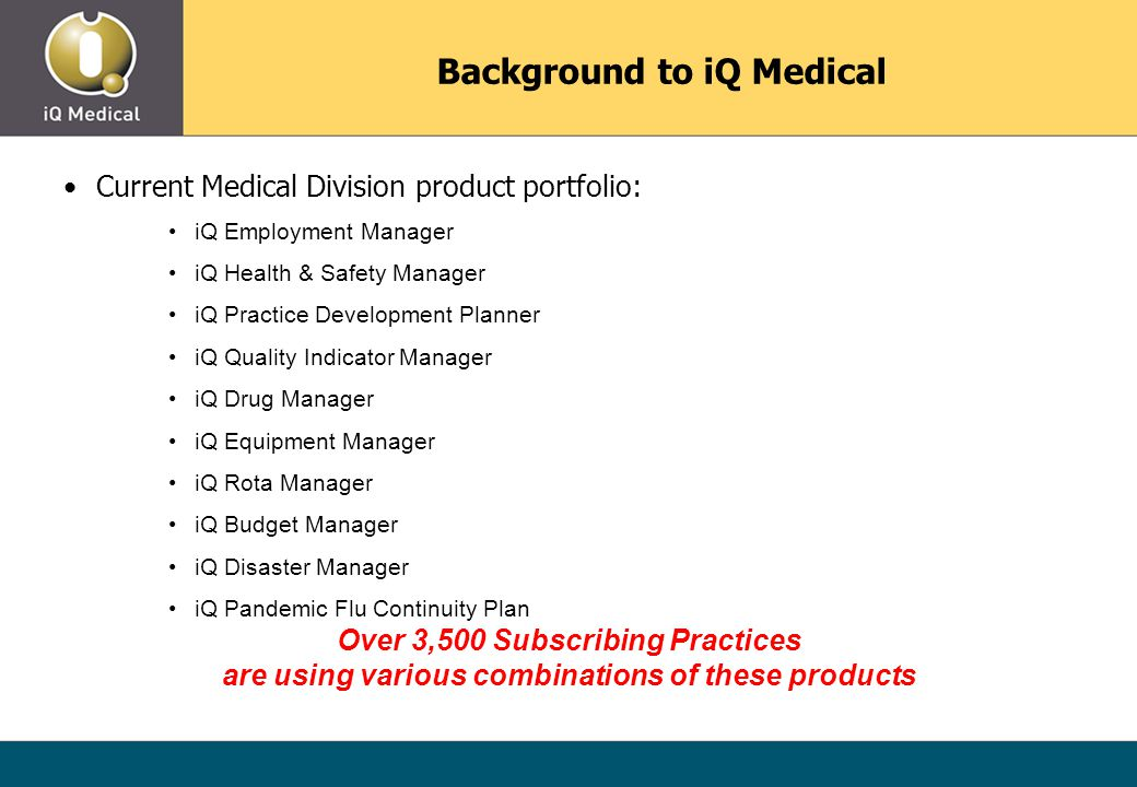 Current Medical Division product portfolio: iQ Employment Manager iQ Health & Safety Manager iQ Practice Development Planner iQ Quality Indicator Manager iQ Drug Manager iQ Equipment Manager iQ Rota Manager iQ Budget Manager iQ Disaster Manager iQ Pandemic Flu Continuity Plan Over 3,500 Subscribing Practices are using various combinations of these products Background to iQ Medical
