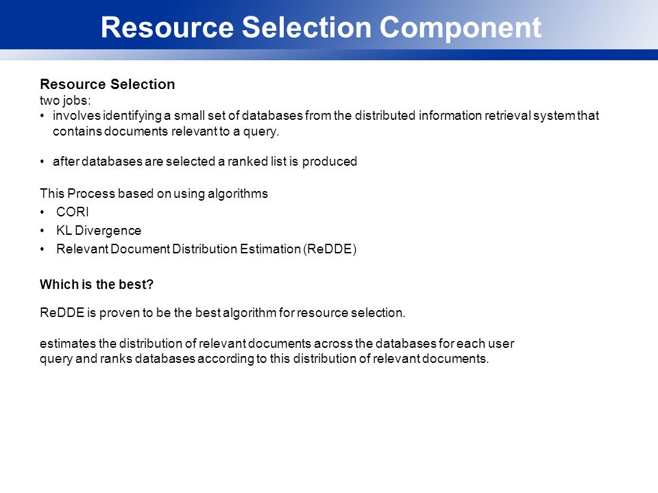 Resource Selection Component Resource Selection two jobs: involves identifying a small set of databases from the distributed information retrieval system that contains documents relevant to a query.