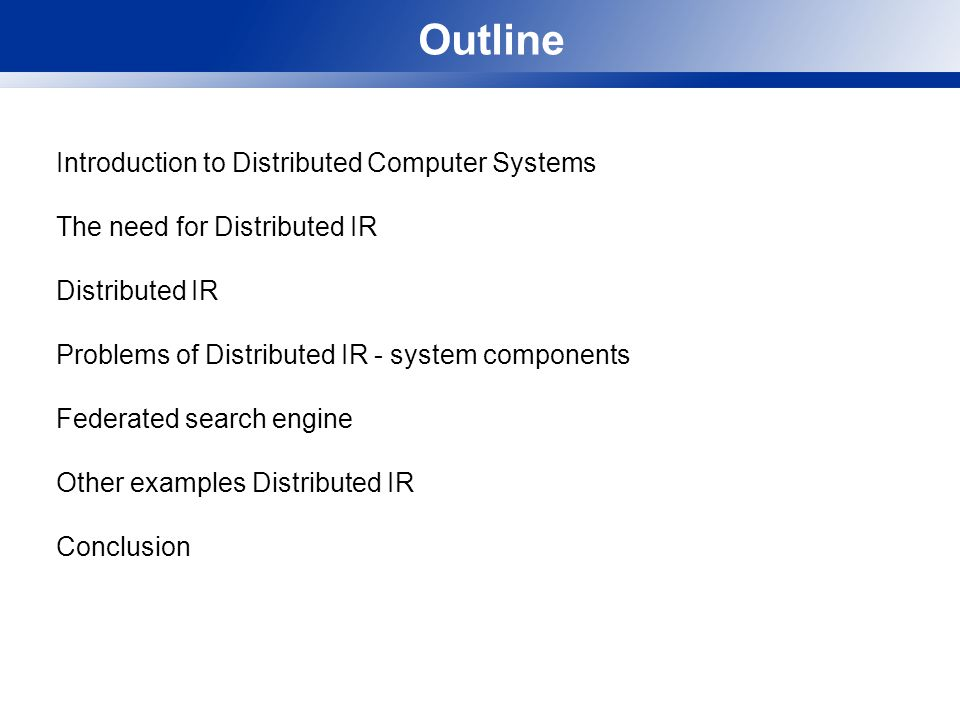 Outline Introduction to Distributed Computer Systems The need for Distributed IR Distributed IR Problems of Distributed IR - system components Federated search engine Other examples Distributed IR Conclusion