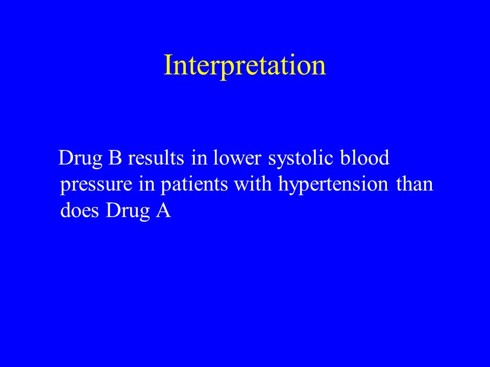 Interpretation Drug B results in lower systolic blood pressure in patients with hypertension than does Drug A