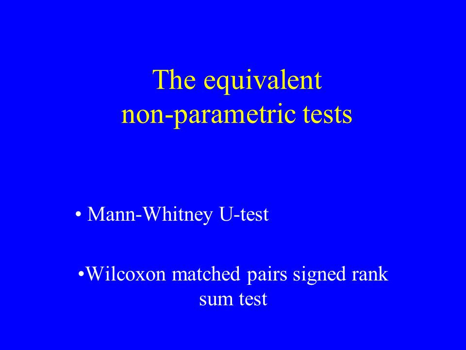 The equivalent non-parametric tests Mann-Whitney U-test Wilcoxon matched pairs signed rank sum test