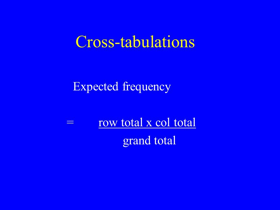 Cross-tabulations Expected frequency = row total x col total grand total