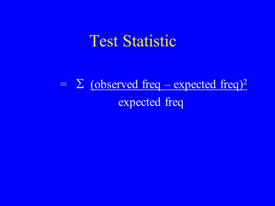 Test Statistic =  (observed freq – expected freq) 2 expected freq
