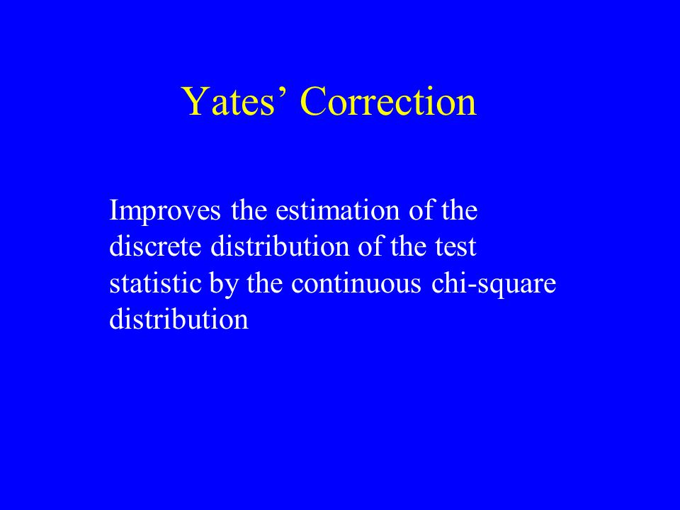 Yates' Correction Improves the estimation of the discrete distribution of the test statistic by the continuous chi-square distribution