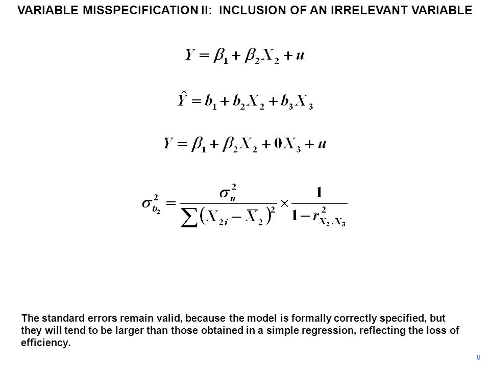 VARIABLE MISSPECIFICATION II: INCLUSION OF AN IRRELEVANT VARIABLE The standard errors remain valid, because the model is formally correctly specified, but they will tend to be larger than those obtained in a simple regression, reflecting the loss of efficiency.