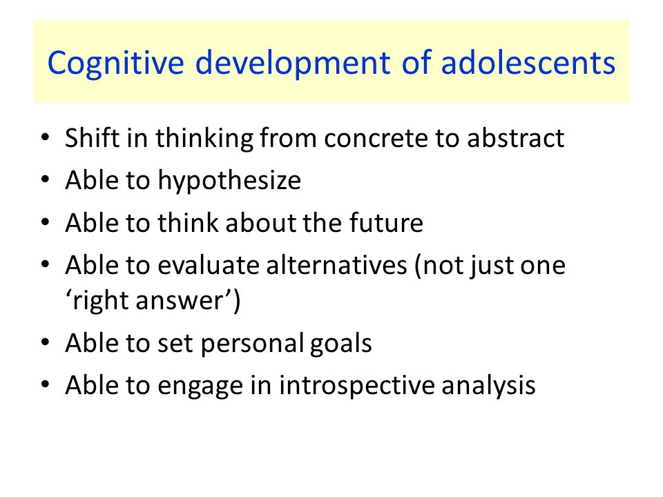 Cognitive development of adolescents Shift in thinking from concrete to abstract Able to hypothesize Able to think about the future Able to evaluate alternatives (not just one 'right answer') Able to set personal goals Able to engage in introspective analysis