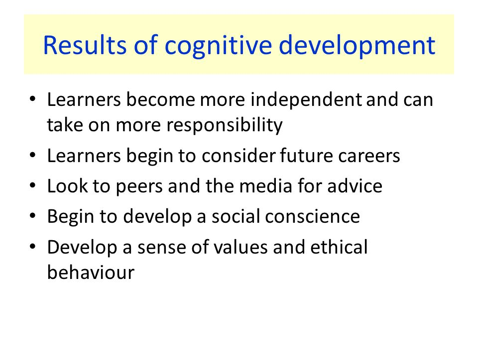 Results of cognitive development Learners become more independent and can take on more responsibility Learners begin to consider future careers Look to peers and the media for advice Begin to develop a social conscience Develop a sense of values and ethical behaviour