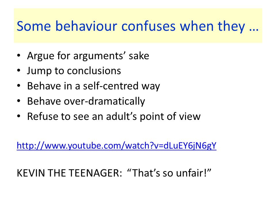 Some behaviour confuses when they … Argue for arguments' sake Jump to conclusions Behave in a self-centred way Behave over-dramatically Refuse to see an adult's point of view http://www.youtube.com/watch v=dLuEY6jN6gY KEVIN THE TEENAGER: That's so unfair!