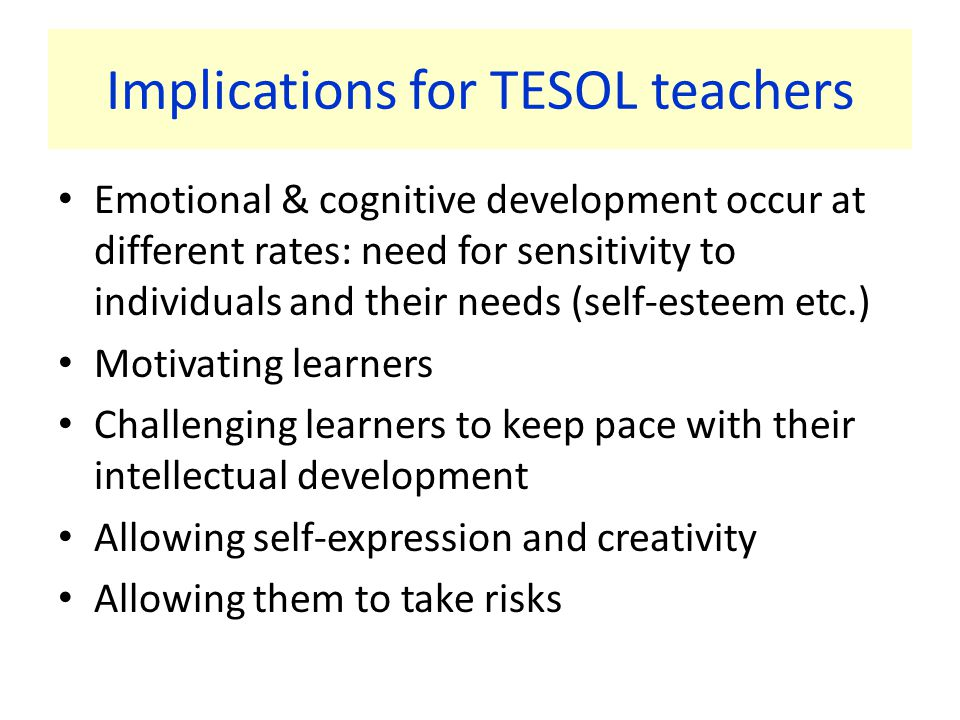 Implications for TESOL teachers Emotional & cognitive development occur at different rates: need for sensitivity to individuals and their needs (self-esteem etc.) Motivating learners Challenging learners to keep pace with their intellectual development Allowing self-expression and creativity Allowing them to take risks