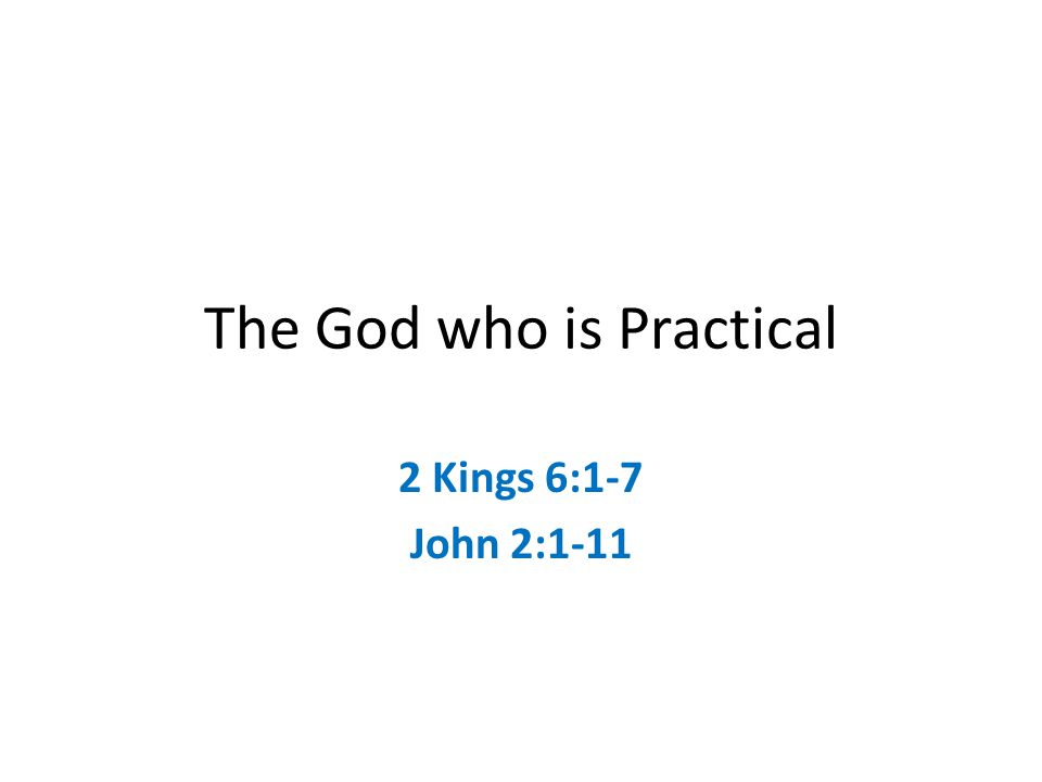 The God who is Practical 2 Kings 6:1-7 John 2:1-11