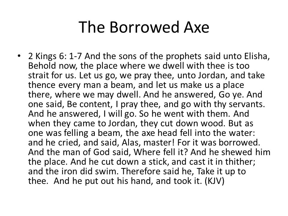 The Borrowed Axe 2 Kings 6: 1-7 And the sons of the prophets said unto Elisha, Behold now, the place where we dwell with thee is too strait for us.