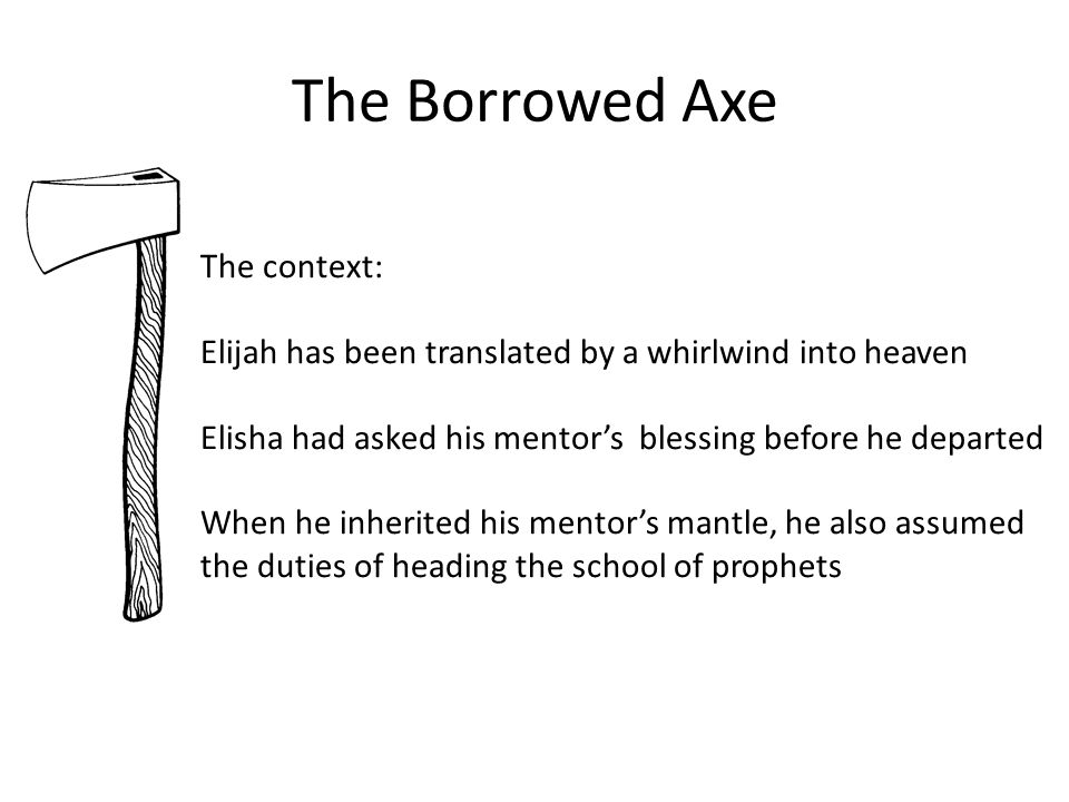 The Borrowed Axe The context: Elijah has been translated by a whirlwind into heaven Elisha had asked his mentor's blessing before he departed When he inherited his mentor's mantle, he also assumed the duties of heading the school of prophets