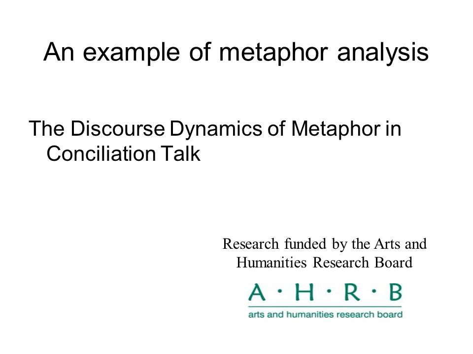 An example of metaphor analysis The Discourse Dynamics of Metaphor in Conciliation Talk Research funded by the Arts and Humanities Research Board