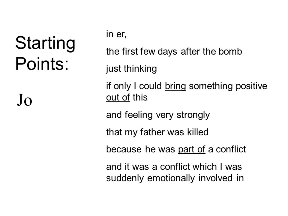 Starting Points: in er, the first few days after the bomb just thinking if only I could bring something positive out of this and feeling very strongly that my father was killed because he was part of a conflict and it was a conflict which I was suddenly emotionally involved in Jo