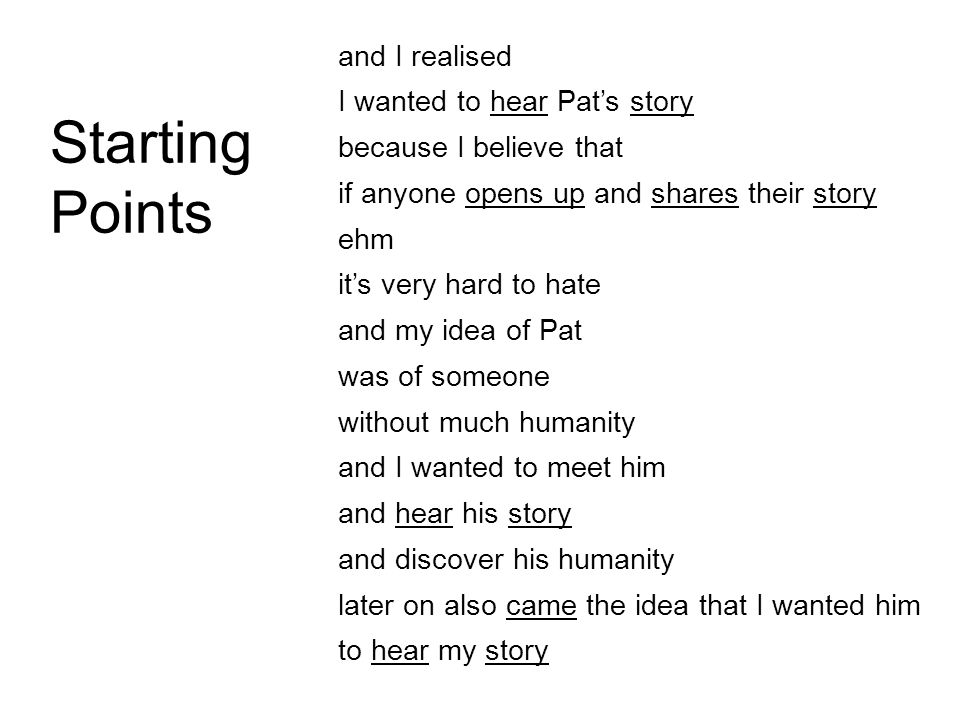 Starting Points and I realised I wanted to hear Pat's story because I believe that if anyone opens up and shares their story ehm it's very hard to hate and my idea of Pat was of someone without much humanity and I wanted to meet him and hear his story and discover his humanity later on also came the idea that I wanted him to hear my story