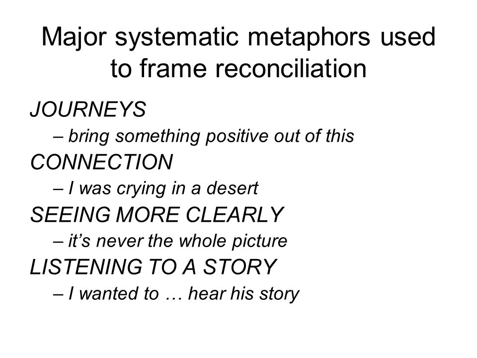 Major systematic metaphors used to frame reconciliation JOURNEYS –bring something positive out of this CONNECTION –I was crying in a desert SEEING MORE CLEARLY –it's never the whole picture LISTENING TO A STORY –I wanted to … hear his story
