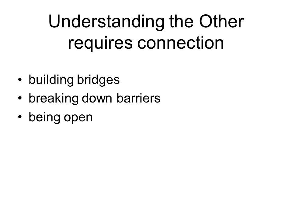 Understanding the Other requires connection building bridges breaking down barriers being open