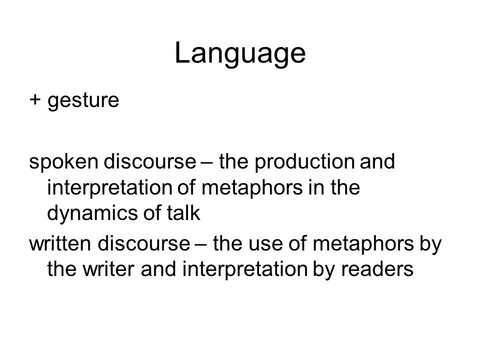 Language + gesture spoken discourse – the production and interpretation of metaphors in the dynamics of talk written discourse – the use of metaphors by the writer and interpretation by readers