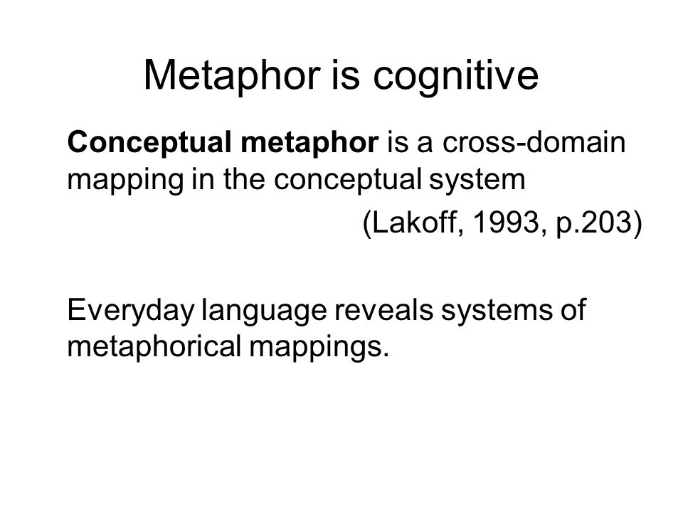 Metaphor is cognitive Conceptual metaphor is a cross-domain mapping in the conceptual system (Lakoff, 1993, p.203) Everyday language reveals systems of metaphorical mappings.