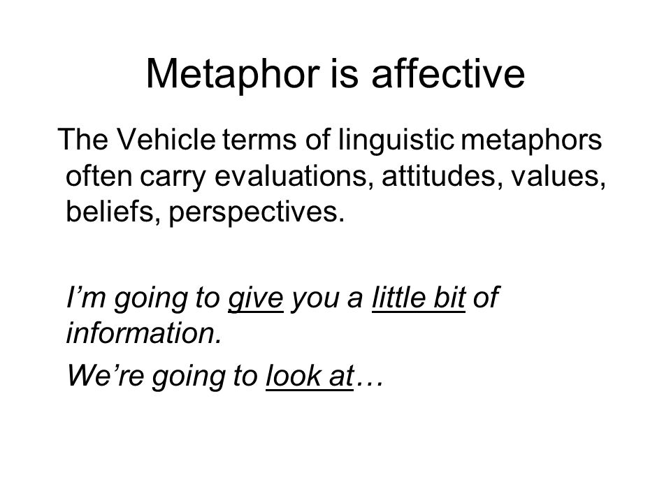 Metaphor is affective The Vehicle terms of linguistic metaphors often carry evaluations, attitudes, values, beliefs, perspectives.