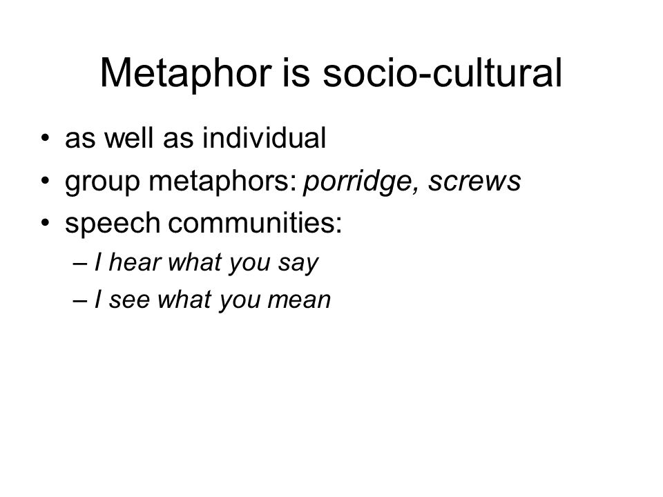 Metaphor is socio-cultural as well as individual group metaphors: porridge, screws speech communities: –I hear what you say –I see what you mean
