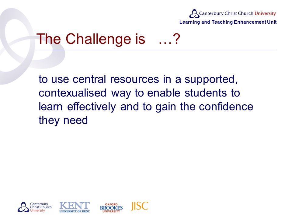 Learning and Teaching Enhancement Unit The Challenge is ….