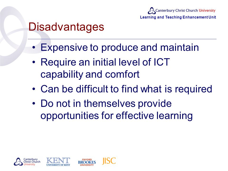 Learning and Teaching Enhancement Unit Disadvantages Expensive to produce and maintain Require an initial level of ICT capability and comfort Can be difficult to find what is required Do not in themselves provide opportunities for effective learning
