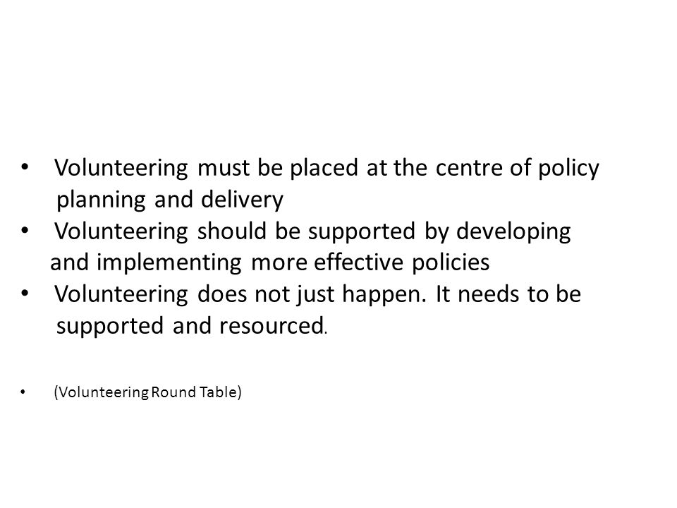 Volunteering must be placed at the centre of policy planning and delivery Volunteering should be supported by developing and implementing more effective policies Volunteering does not just happen.