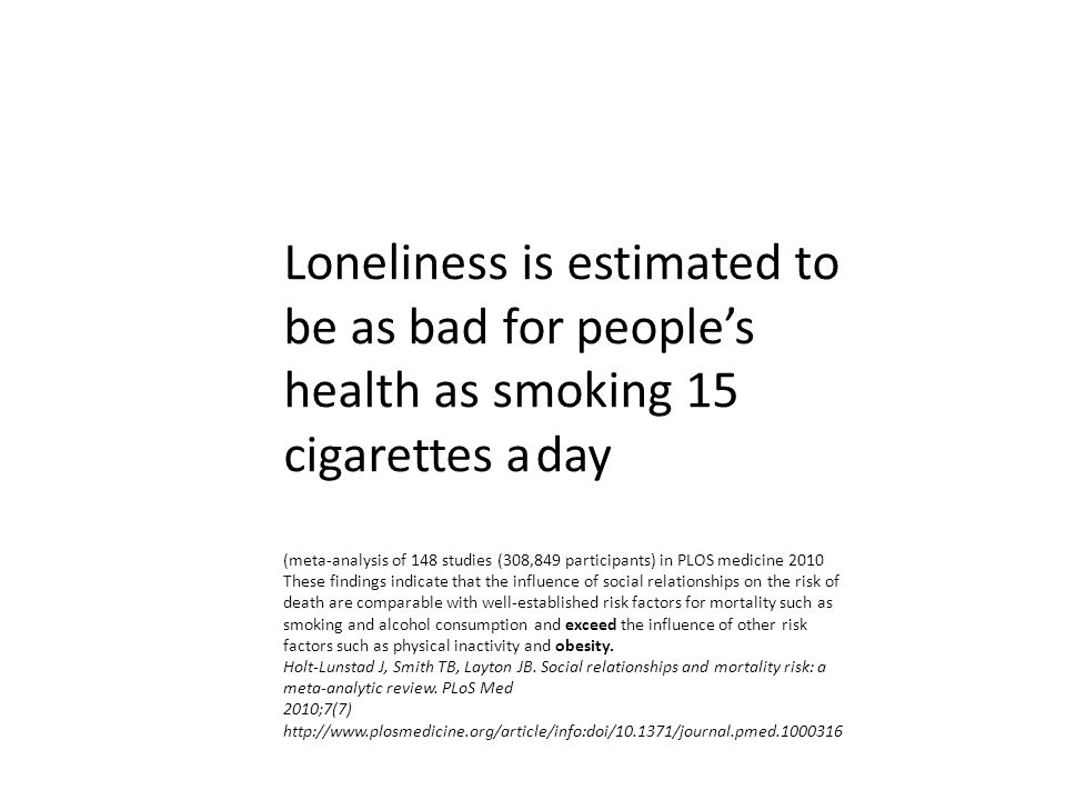 Loneliness is estimated to be as bad for people's health as smoking 15 cigarettes a day (meta-analysis of 148 studies (308,849 participants) in PLOS medicine 2010 These findings indicate that the influence of social relationships on the risk of death are comparable with well-established risk factors for mortality such as smoking and alcohol consumption and exceed the influence of other risk factors such as physical inactivity and obesity.