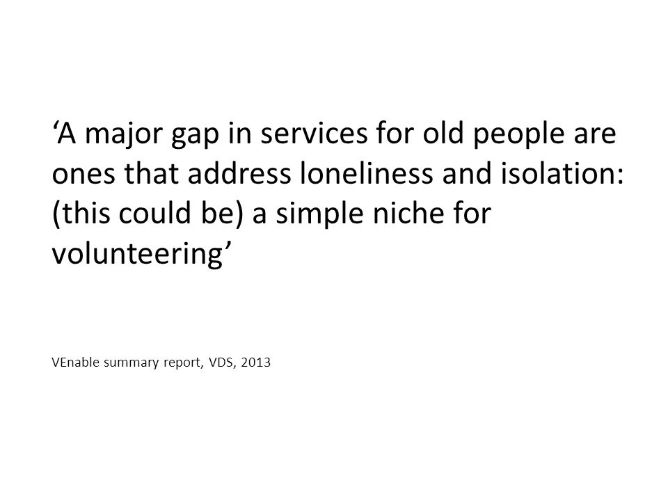 'A major gap in services for old people are ones that address loneliness and isolation: (this could be) a simple niche for volunteering' VEnable summary report, VDS, 2013