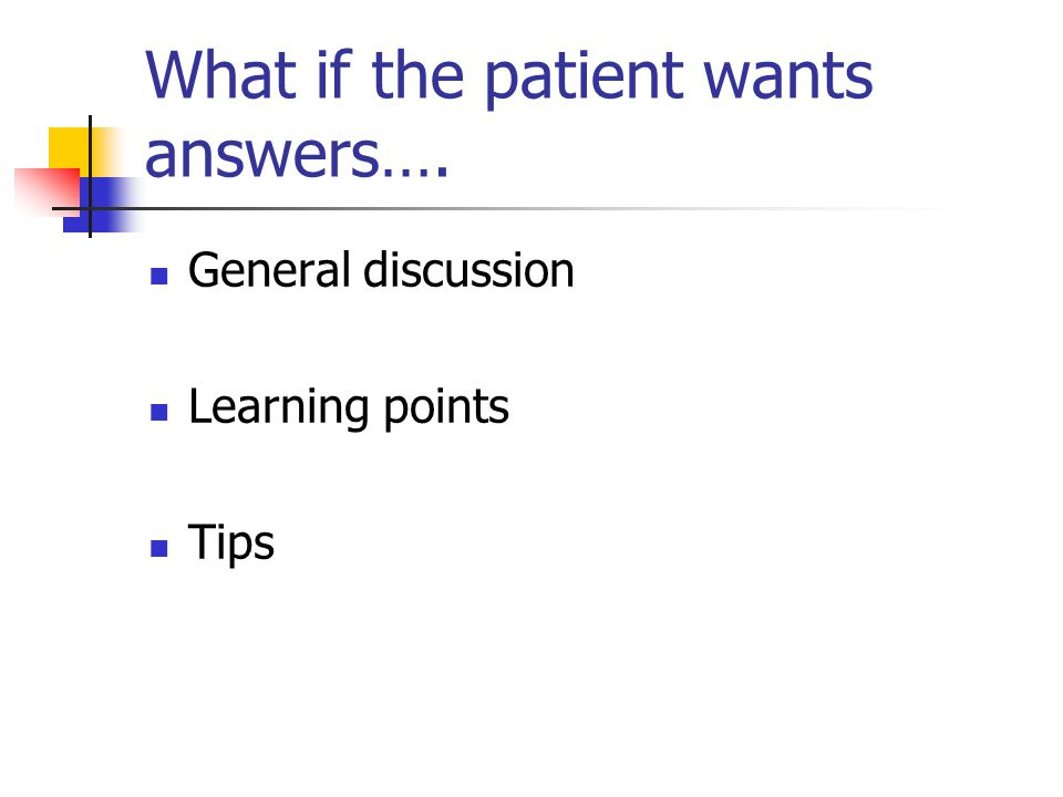 What if the patient wants answers…. General discussion Learning points Tips