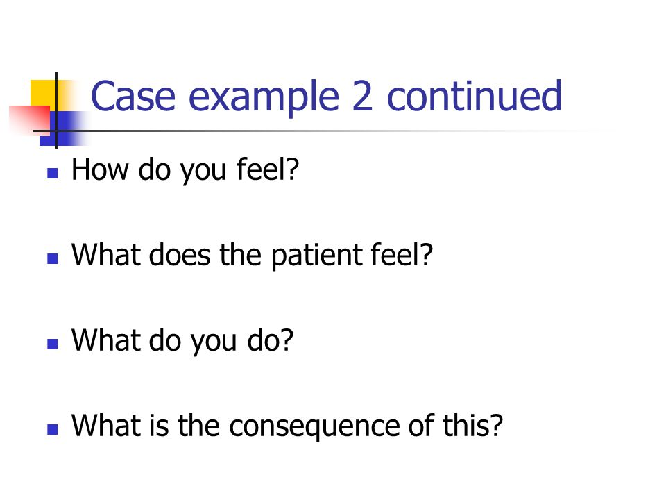 Case example 2 continued How do you feel. What does the patient feel.