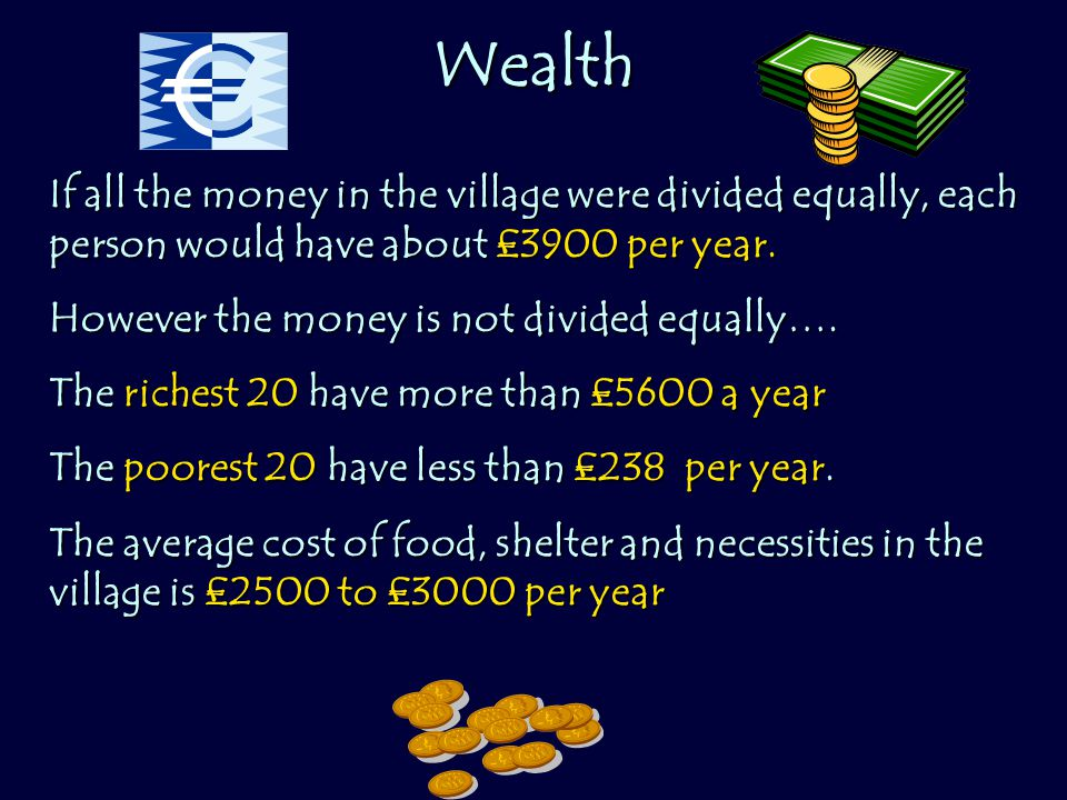 Wealth If all the money in the village were divided equally, each person would have about £3900 per year.