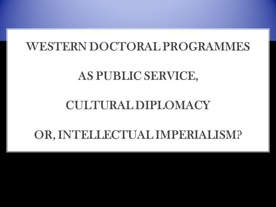WESTERN DOCTORAL PROGRAMMES AS PUBLIC SERVICE, CULTURAL DIPLOMACY OR, INTELLECTUAL IMPERIALISM
