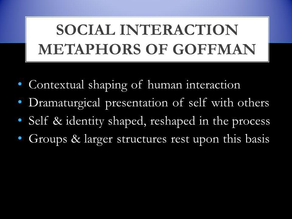 Contextual shaping of human interaction Dramaturgical presentation of self with others Self & identity shaped, reshaped in the process Groups & larger structures rest upon this basis SOCIAL INTERACTION METAPHORS OF GOFFMAN