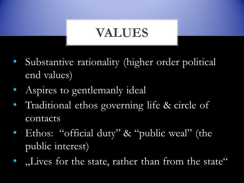 "Substantive rationality (higher order political end values) Aspires to gentlemanly ideal Traditional ethos governing life & circle of contacts Ethos: official duty & public weal (the public interest) ""Lives for the state, rather than from the state VALUES"