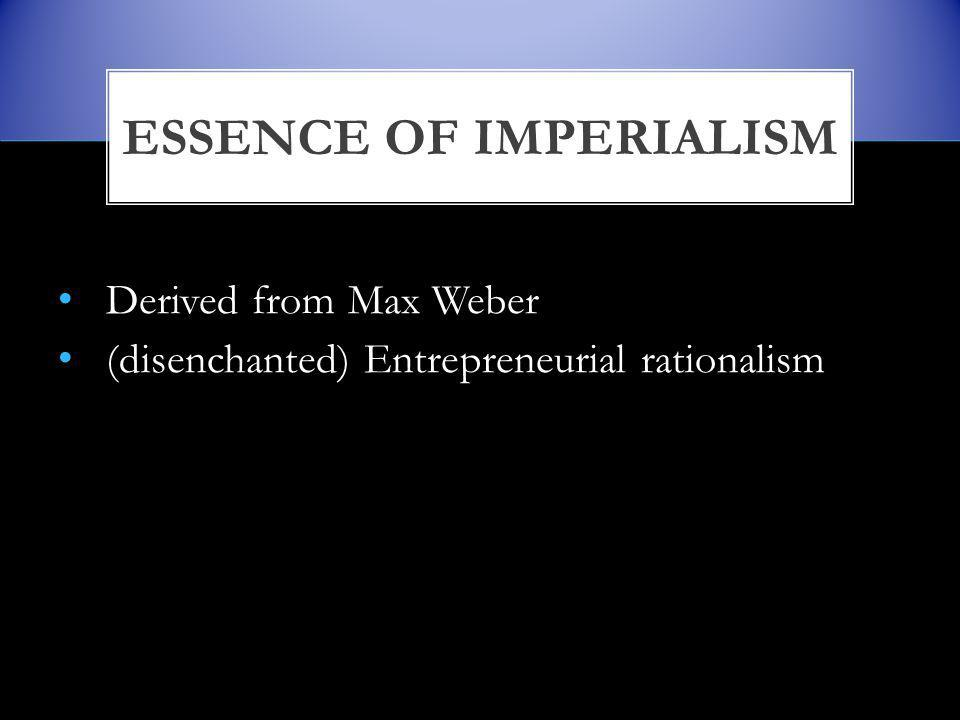 Derived from Max Weber (disenchanted) Entrepreneurial rationalism ESSENCE OF IMPERIALISM