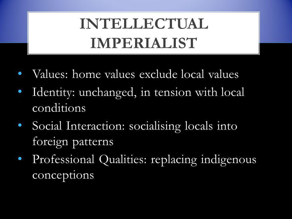 Values: home values exclude local values Identity: unchanged, in tension with local conditions Social Interaction: socialising locals into foreign patterns Professional Qualities: replacing indigenous conceptions INTELLECTUAL IMPERIALIST