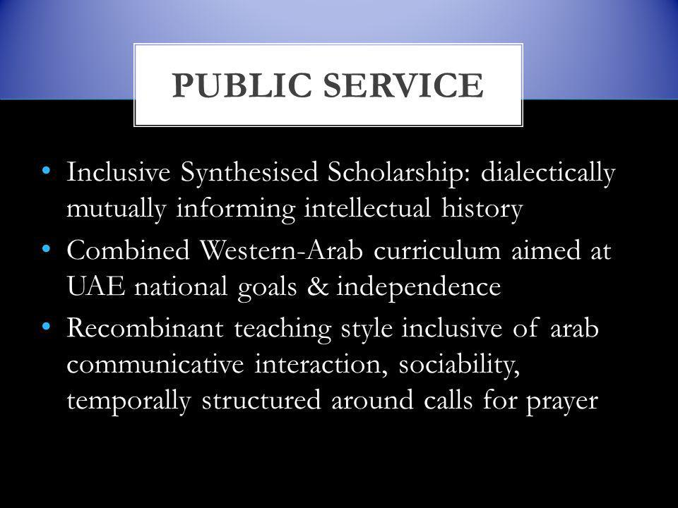 Inclusive Synthesised Scholarship: dialectically mutually informing intellectual history Combined Western-Arab curriculum aimed at UAE national goals & independence Recombinant teaching style inclusive of arab communicative interaction, sociability, temporally structured around calls for prayer PUBLIC SERVICE