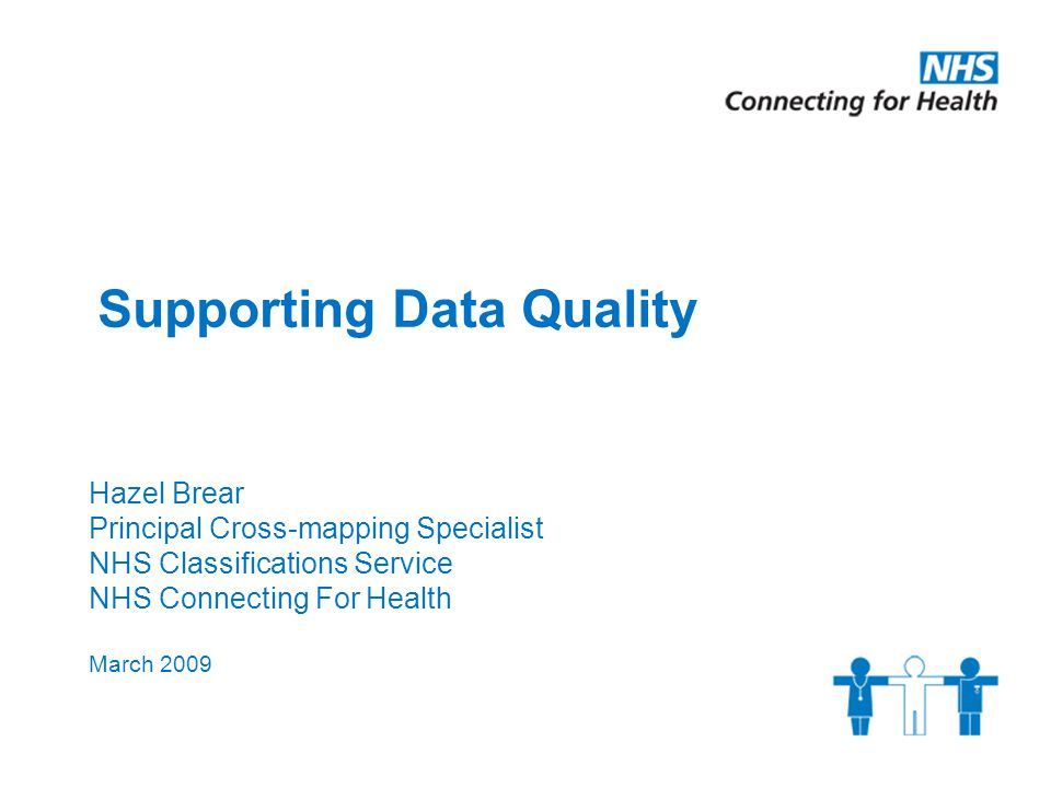 Supporting Data Quality Hazel Brear Principal Cross-mapping Specialist NHS Classifications Service NHS Connecting For Health March 2009