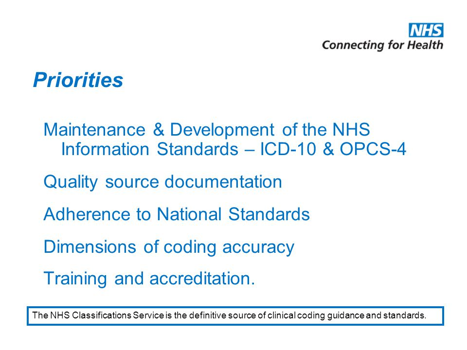 Priorities Maintenance & Development of the NHS Information Standards – ICD-10 & OPCS-4 Quality source documentation Adherence to National Standards Dimensions of coding accuracy Training and accreditation.