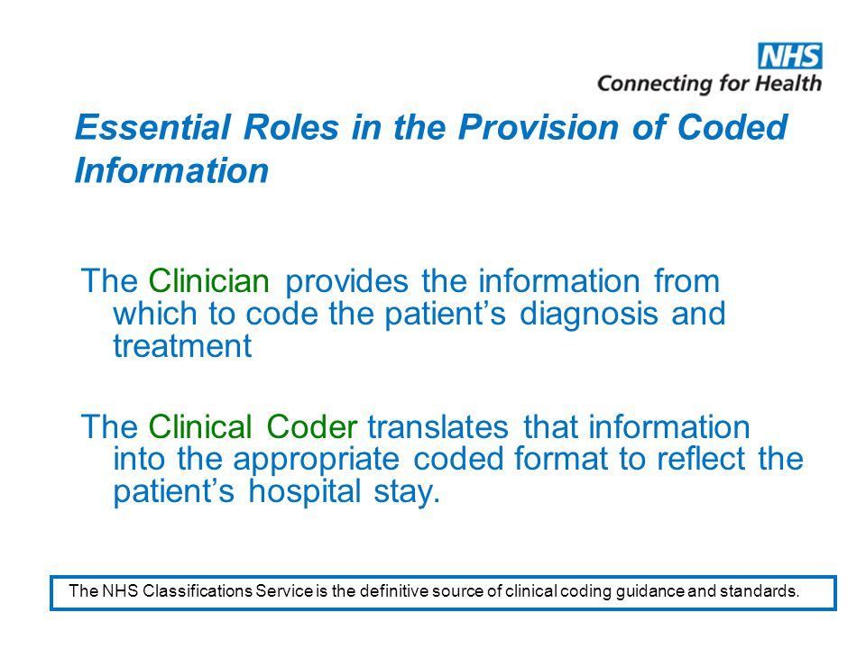 Essential Roles in the Provision of Coded Information The Clinician provides the information from which to code the patient's diagnosis and treatment The Clinical Coder translates that information into the appropriate coded format to reflect the patient's hospital stay.