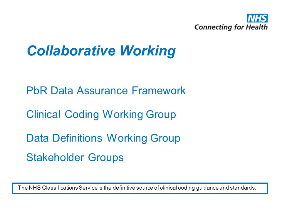 Collaborative Working PbR Data Assurance Framework Clinical Coding Working Group Data Definitions Working Group Stakeholder Groups The NHS Classifications Service is the definitive source of clinical coding guidance and standards.