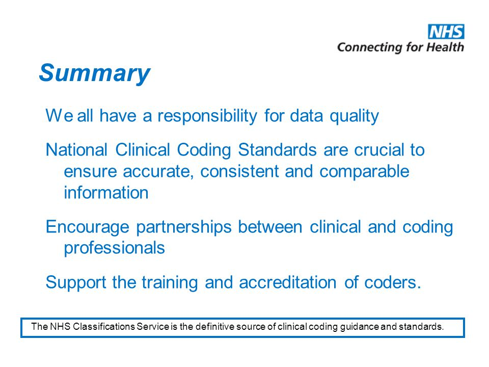 Summary We all have a responsibility for data quality National Clinical Coding Standards are crucial to ensure accurate, consistent and comparable information Encourage partnerships between clinical and coding professionals Support the training and accreditation of coders.