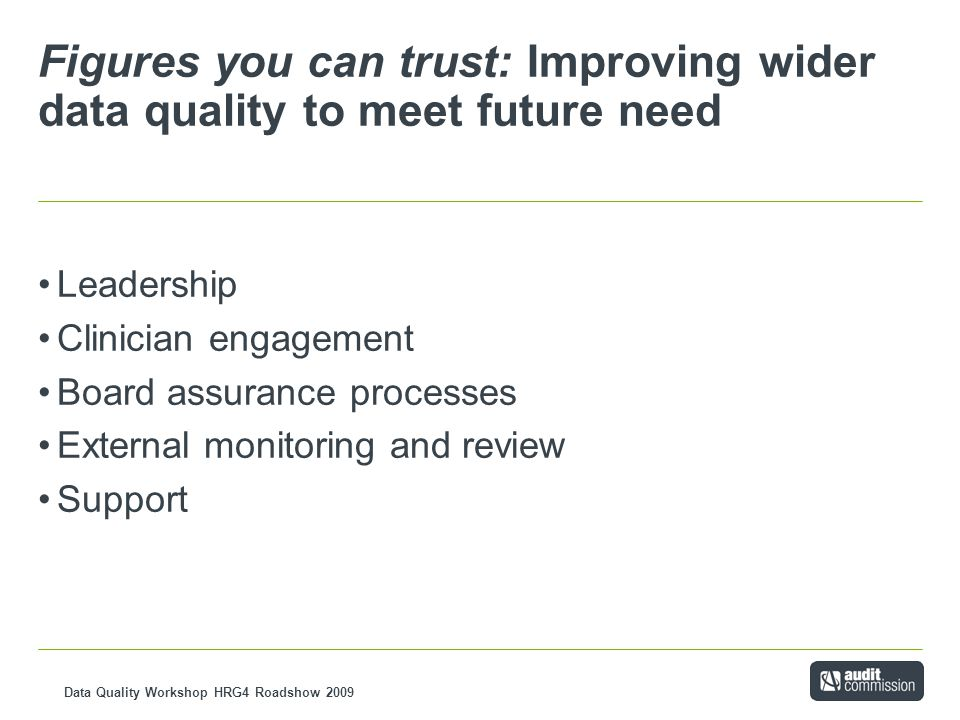 Data Quality Workshop HRG4 Roadshow 2009 Figures you can trust: Improving wider data quality to meet future need Leadership Clinician engagement Board assurance processes External monitoring and review Support