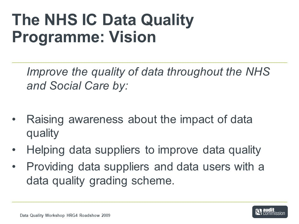 Data Quality Workshop HRG4 Roadshow 2009 The NHS IC Data Quality Programme: Vision Improve the quality of data throughout the NHS and Social Care by: Raising awareness about the impact of data quality Helping data suppliers to improve data quality Providing data suppliers and data users with a data quality grading scheme.
